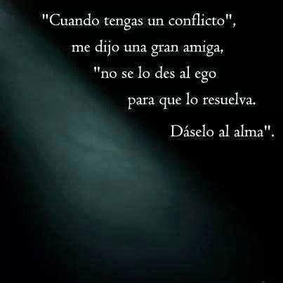 """""""Cuando tengas un conflicto"""", me dijo una gran amiga, """"no se lo des al ego para que lo resuelva. Dáselo al alma"""". #frases #alma"""