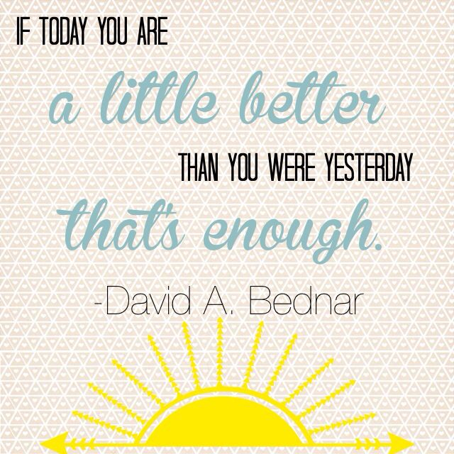 """If today you are a little better than you were yesterday, that's enough."" - Elder David A. Bednar"