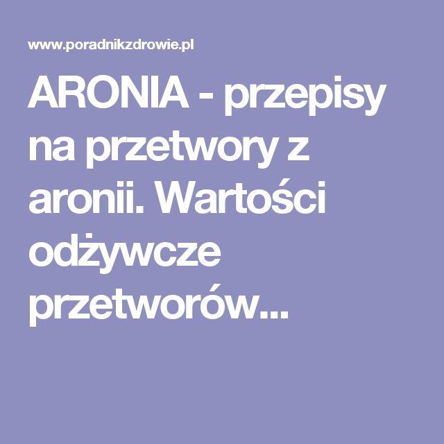 ARONIA - przepisy na przetwory z aronii. Wartości odżywcze przetworów...