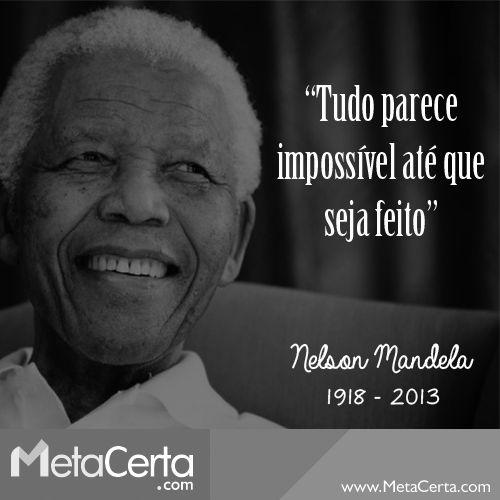"""""""Tudo parece impossível até que seja feito."""" Nelson Mandela (1918 - 2013)"""
