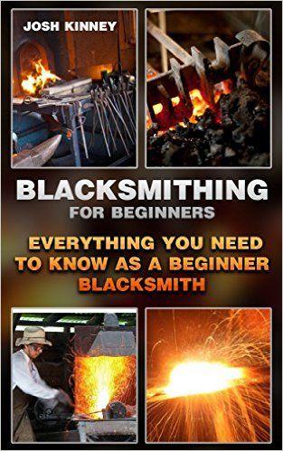 Amazon.com: Blacksmithing For Beginners: Everything You Need To Know As A Beginner Blacksmith: (Blacksmith, How To Blacksmith, How To Blacksmithing, Metal Work, Knife ... (Blacksmithing And Knifemaking) eBook: Josh Kinney: Kindle Store