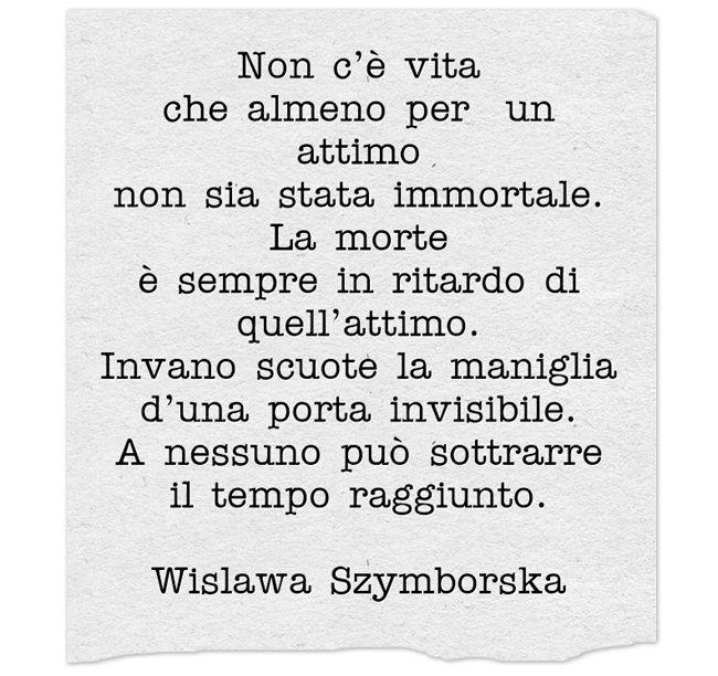 Non c'è vita che almeno per un attimo non sia stata immortale. La morte è sempre in ritardo di quell'attimo. Invano scuote la maniglia d'una porta invisibile. A nessuno può sottrarre il tempo raggiunto. Wislawa Szymborska