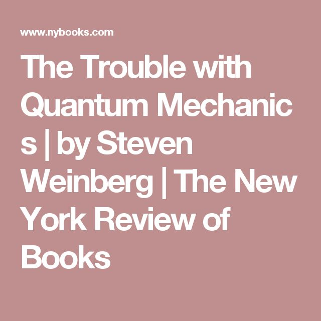 The Trouble with Quantum Mechanics | by Steven Weinberg | The New York Review of Books