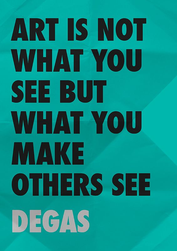 Art is not what you see  But what you make others see    Degas