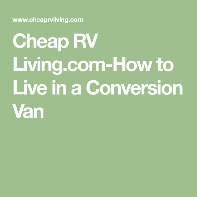 Cheap RV Living How To Live In A Conversion Van