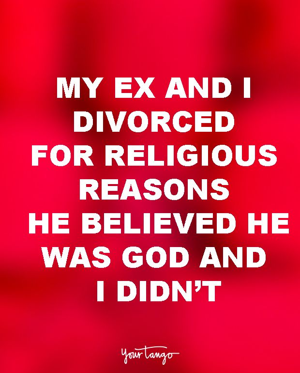 """My ex and I divorced for religious reasons. He believed he was God and I didn't."" — Unknown"