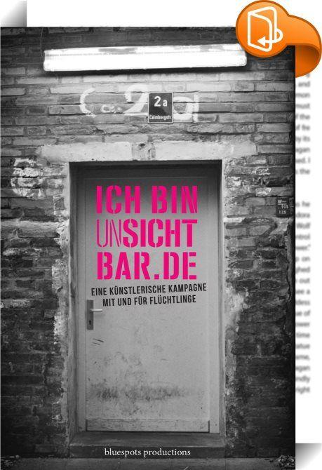 ICH BIN unSICHTBAR.DE    :  Das Künstlerensemble bluespots productions hat über acht Monate Augsburger Flüchtlinge begleitet. Ziel war es, durch die künstlerische Auseinandersetzung mit Asyl-Suchenden, einen Berührungspunkt zwischen Flüchtlingen und der Bevölkerung zu schaffen. Im Rahmen der ICH BIN unSICHTBAR.DE Kampagne entstanden analoge Fotografien, Geschichten, Filme und Theaterstücke, die die Flüchtlinge und ihre Geschichten im Stadtbild sichtbar machten.   Dieses Buch kann als I...