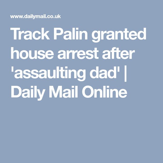 Track Palin granted house arrest after 'assaulting dad' | Daily Mail Online