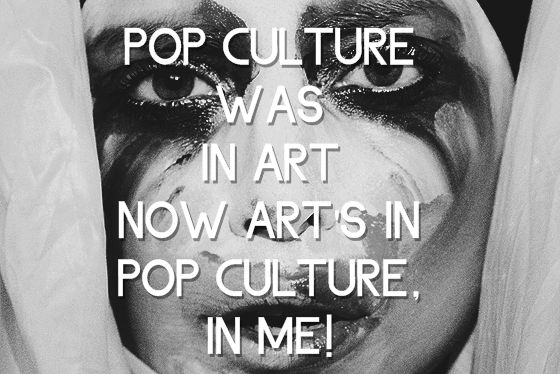 Pop culture was in art. Now arts in pop culture, in me. ~ Lady Gaga - Applause ♫