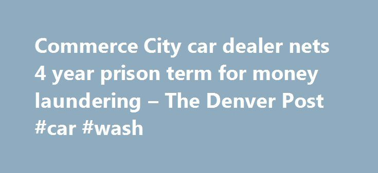 Commerce City car dealer nets 4 year prison term for money laundering – The Denver Post #car #wash http://cars.remmont.com/commerce-city-car-dealer-nets-4-year-prison-term-for-money-laundering-the-denver-post-car-wash/  #dealer car # Commerce City car dealer nets 4 year prison term for money laundering Updated: 12/01/2015 06:14:24 PM MST A Commerce City car dealer has been sentenced to four years in federal prison in connection with a money laundering conspiracy. Raul Mendoza, age 51, of…