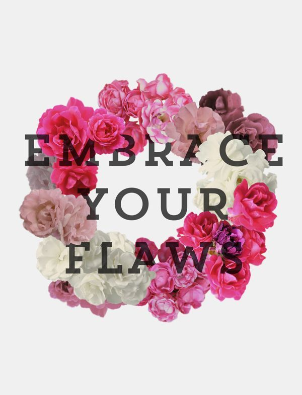 Embrace Your Flaws: Flaws, Beautiful Quotes Tumblr, Important Quotes, Flowers Power, Embrace, Things, Living, Inspiration Quotes, Design And Quotes