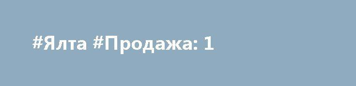 #Ялта #Продажа: 1  1 * * * * * Цена: $1. Контакты:: +79787053041; admin@all-realty-krym.ru {{AutoHashTags}} #КрымРиэлти #доскаОбъявлений