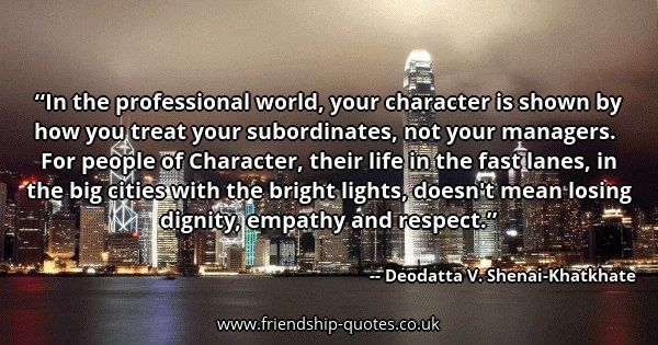 In the professional world, your character is shown by how you treat your subordinates, not your managers. For people of Character, their life in the fast lanes, in the big cities with the bright lights, doesn't mean losing dignity, empathy and respect.. Image from www.friendship-quotes.co.uk