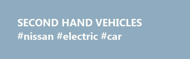 SECOND HAND VEHICLES #nissan #electric #car http://cars.nef2.com/second-hand-vehicles-nissan-electric-car/  #second hand vehicles # SECOND HAND VEHICLES by tjslim97 on Thu Apr 09, 2009 6:02 am Contrary to my personal stand on the matter, our COA Auditor issued a written opinion/ endorsement for payment generally stating that second-hand vehicles are proper subject matters for direct contracting and shall be based upon the valuation made by such person with technical knowledge in automobiles…