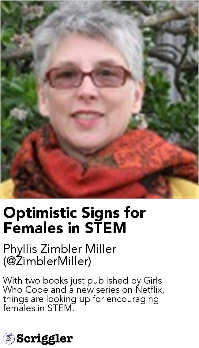 Optimistic Signs for Females in STEM by Phyllis Zimbler Miller (@ZimblerMiller) https://scriggler.com/detailPost/story/114966 With two books just published by Girls Who Code and a new series on Netflix, things are looking up for encouraging females in STEM.