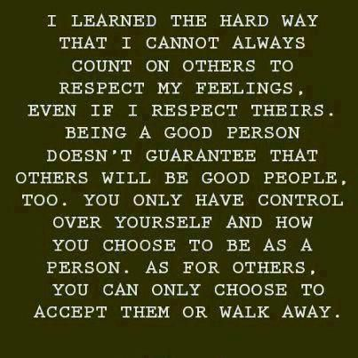 I learned the hard way that I cannot always  count on others to respect my feelings, even if I respect theirs. Being a good person doesn't garantee that others will be good people, too. You only have control over yourself and how you choose to be as a person. As for others, you can only choose to accept them or walk away.