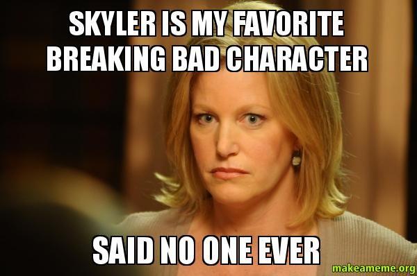 Skyler Is My Favorite Breaking Bad Character - Said No One Ever