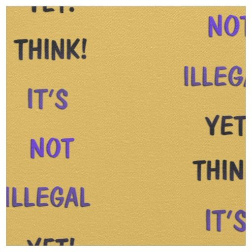 Think, it's not illegal yet fabric