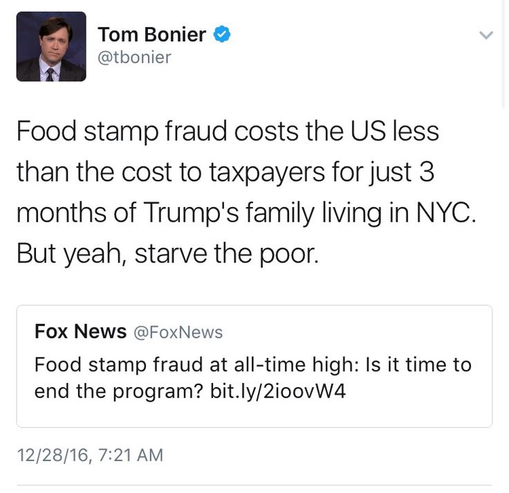 """Food stamp fraud costs the US less than the cost to taxpayers for just 3 months of Trump's family living in NYC. But yeah, starve the poor."" ~ @tbonier"