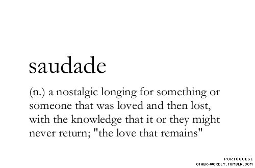 "pronunciation | 'sau-""da-dE    a nostalgic longing form something or someone that was loved and then lost, with the knowledge that it or they might never return; 'the love that remains'."