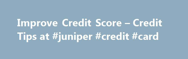 Improve Credit Score – Credit Tips at #juniper #credit #card http://france.remmont.com/improve-credit-score-credit-tips-at-juniper-credit-card/  #quick credit score # I would like to: Learn All About Credit What would you like to learn about? Check My Credit Get Help With My Credit Protect My Credit and Identity Improve Your Credit Score Take These Steps to Improve Your Credit Score A credit score reflects credit payment patterns over time, with more emphasis on recent information. You can…