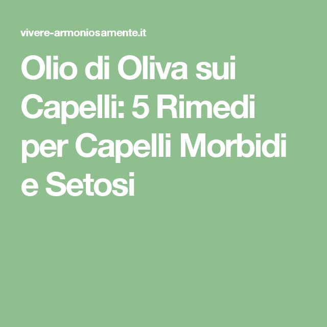 Olio di Oliva sui Capelli: 5 Rimedi per Capelli Morbidi e Setosi