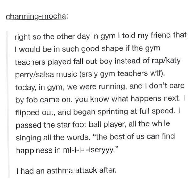 Fall out boy. If they played fall out boy in gym instead of like taylor swift I would probably do this.