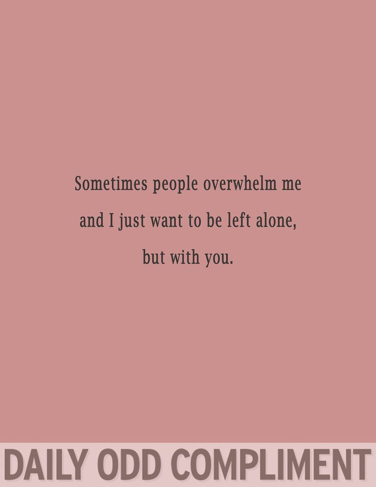 Sometimes people overwhelm me and I just want to be left alone, but with you.