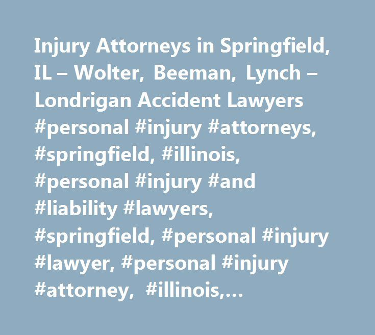 Injury Attorneys in Springfield, IL – Wolter, Beeman, Lynch – Londrigan Accident Lawyers #personal #injury #attorneys, #springfield, #illinois, #personal #injury #and #liability #lawyers, #springfield, #personal #injury #lawyer, #personal #injury #attorney, #illinois, #sangamon #county, #attorney, #lawyer, #randy #wolter, #bruce #beeman, #frank #lynch, #brent #beeman, #wolter, #beeman, #lynch, #law #office…