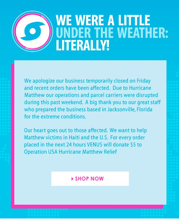 We apologize for temporarily closing on Friday and recent orders have been affected. Due to Hurricane Matthew, our operations and parcel carriers were disrupted. A BIG thank you to our great staff who prepared the business based in Jacksonville, FL for the extreme conditions. Our heart goes out to those affected. We want to help Matthew victims in Haiti and US. For every order placed in the next 24 hours, Venus will donate $5 to Operation USA Hurricane Matthew Relief. Thank you for your…
