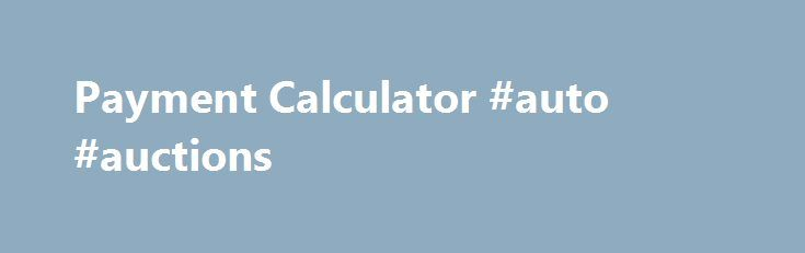 Payment Calculator #auto #auctions http://autos.remmont.com/payment-calculator-auto-auctions/  #auto payment calculator # Get this calculator for your site: Payment Formula: Monthly Payment = PMT( Annual Interest Rate, Number of Monthly Payments, Loan Amount, 0) Payment Definition The free... Read more >The post Payment Calculator #auto #auctions appeared first on Auto.