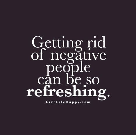 """Getting rid of negative people can be so refreshing."""
