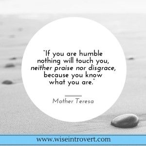 If you are humble nothing can touch you...Mother Teresa quote