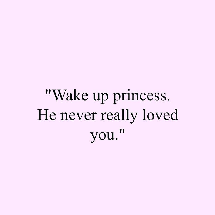 Quote For Her Wake Up Princess He Never Really Loved You