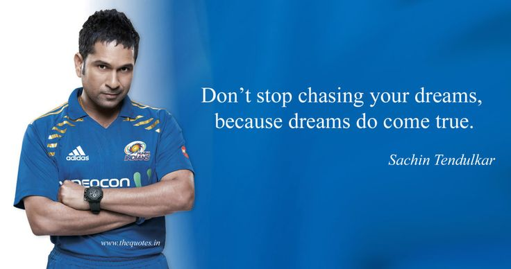 Don't stop chasing your dreams, because dreams do come true. – Sachin Tendulkar