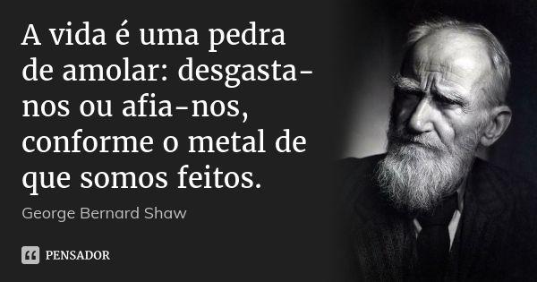 A vida é uma pedra de amolar: desgasta-nos ou afia-nos, conforme o metal de que somos feitos. — George Bernard Shaw