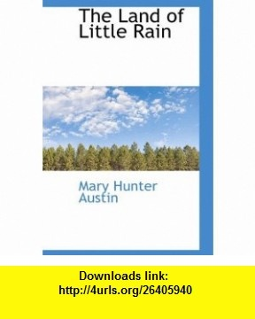The Land of Little Rain (9781103120604) Mary Hunter Austin , ISBN-10: 1103120603  , ISBN-13: 978-1103120604 ,  , tutorials , pdf , ebook , torrent , downloads , rapidshare , filesonic , hotfile , megaupload , fileserve