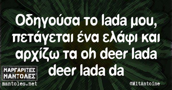 Οδηγούσα το lada μου, πετάγεται ένα ελάφι κaι αρχίζω τα oh deer lada deer lada da