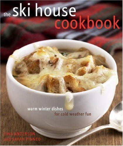The Ski House Cookbook: Warm Winter Dishes for Cold Weather Fun by Tina Anderson, Sarah Pinneo