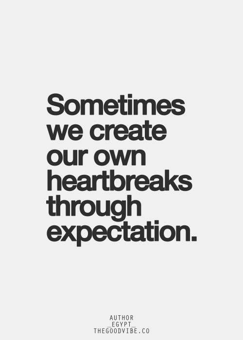 Sometimes we create our own heartbreaks through expectation..