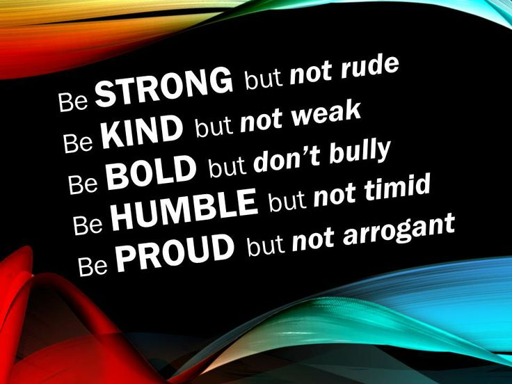 Be STRONG but not rude. Be KIND but not weak. Be BOLD but don't bully. Be HUMBLE but not timid. Be PROUD but not arrogant.