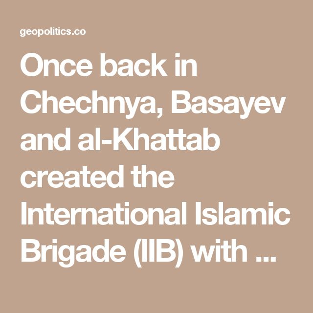 Once back in Chechnya, Basayev and al-Khattab created the International Islamic Brigade (IIB) with Saudi Intelligence money, approved by the CIA and coordinated through the liaison of Saudi Washington Ambassador and Bush family intimate Prince Bandar bin Sultan.