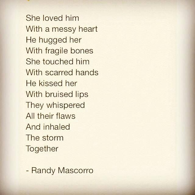 She loved him With a messy heart He hugged her With fragile bones She touched him With scarred hands He kissed her With bruised lips They whispered All their flaws And inhaled The storm Together...