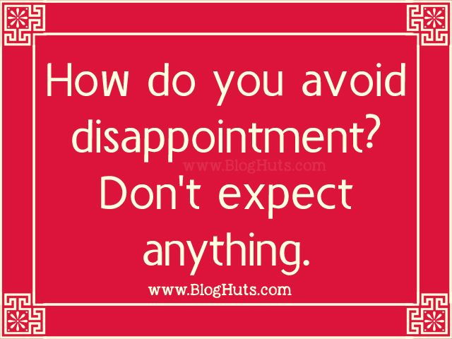 <p>How do you avoid disappointment? Don't expect anything.</p>