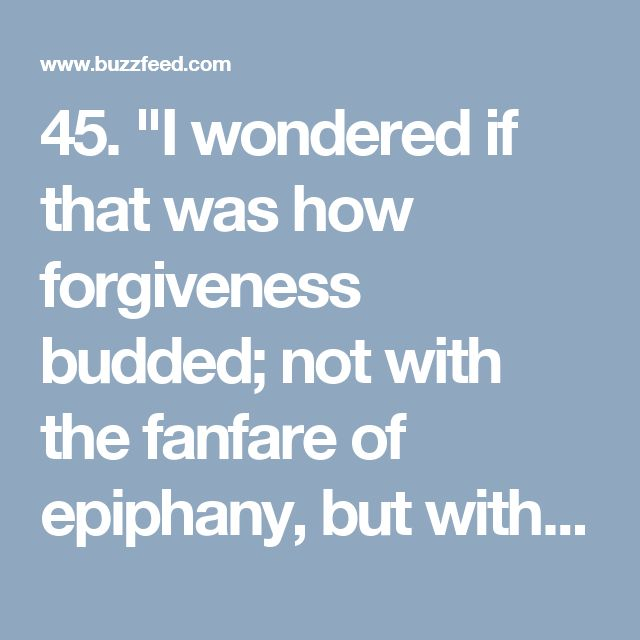 """45. """"I wondered if that was how forgiveness budded; not with the fanfare of epiphany, but with pain gathering its things, packing up, and slipping away unannounced in the middle of the night.""""  —Khaled Hosseini, The Kite Runner"""