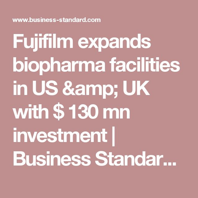 Fujifilm expands biopharma facilities in US & UK with $ 130 mn investment | Business Standard News