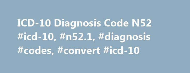 ICD-10 Diagnosis Code N52 #icd-10, #n52.1, #diagnosis #codes, #convert #icd-10 http://canada.nef2.com/icd-10-diagnosis-code-n52-icd-10-n52-1-diagnosis-codes-convert-icd-10/  # ICD-10 Diagnosis Code N52.1 Diagnosis Code N52.1 ICD-10: N52.1 Short Description: Erectile dysfunction due to diseases classified elsewhere Long Description: Erectile dysfunction due to diseases classified elsewhere This is the 2017 version of the ICD-10-CM diagnosis code N52.1 Valid for Submission The code N52.1 is…