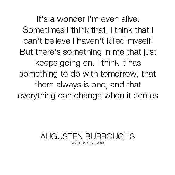 "Augusten Burroughs - ""It's a wonder I'm even alive. Sometimes I think that. I think that I can't believe..."". hope, suicide, tomorrow"