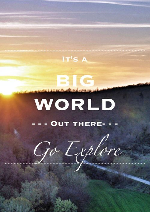 It's a big world out there. Go Explore.. | Travel Quotes