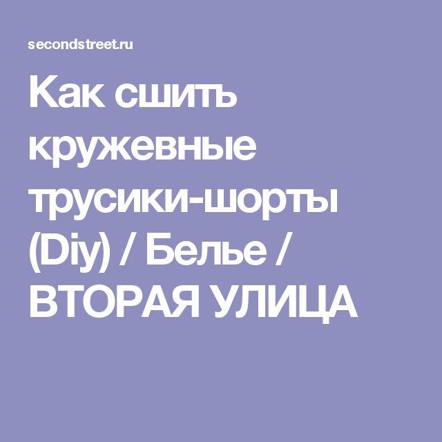 Как сшить кружевные трусики-шорты (Diy) / Белье / ВТОРАЯ УЛИЦА